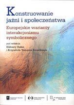 Wydawnictwo Naukowe Scholar :: :: KONSTRUOWANIE JAŹNI I SPOŁECZEŃSTWAEuropejskie warianty interakcjonizmu symbolicznego