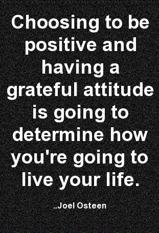 Choosing to be positive and having a grateful attitude is going to determine how you're going to live your life. Joel Osteen