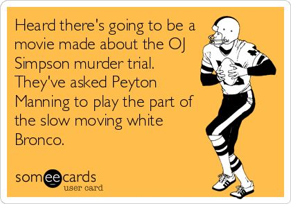 """Heard there's going to be a movie made about the OJ Simpson murder trial.  They've asked Peyton Manning to play the part of the slow moving white Bronco.""  I was thrilled that the 15 million/tear Papa John Peyton & his team lost to Russell Wilson, a QB who is paid 1/30 of Papa John Peyton.  Yea underdog!  :-)  (This meme was up within a few minutes of the Seattle Seahawks big 43-8 victory in the 2014 Super Bowl in New Jersey, February 2, 2104.)"