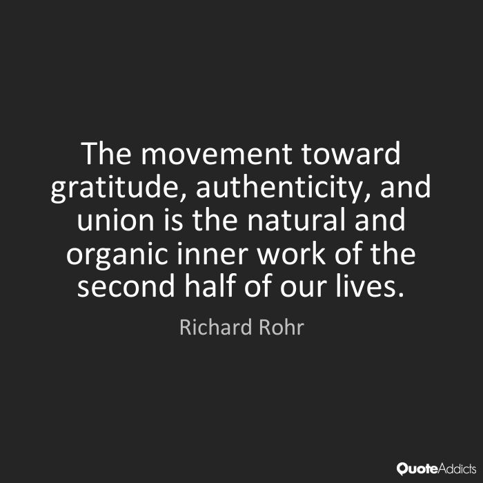 The movement toward gratitude, authenticity, and union is the natural and organic inner work of the second half of our lives. -Richard Rohr
