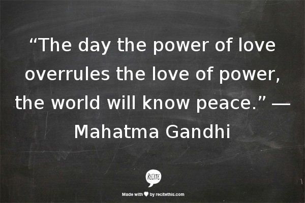 "The day the power of love overrules the love of power, the world will know peace.""-Mahatma Gandhi"