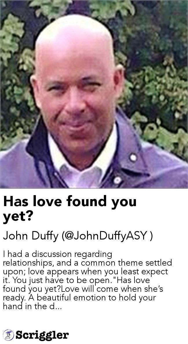 """Has love found you yet? by John Duffy (@JohnDuffyASY ) https://scriggler.com/detailPost/story/54477 I had a discussion regarding relationships, and a common theme settled upon; love appears when you least expect it. You just have to be open.""""Has love found you yet?Love will come when she's ready. A beautiful emotion to hold your hand in the d..."""