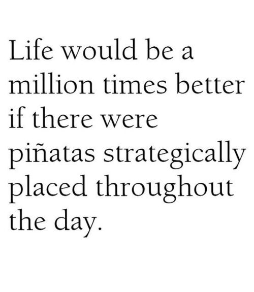 Yes it would friends, and not only would there be candy throughout the day, but beating the crap out of the pinata would release pent-up frustration too! haha.: Laughing, Idea, Life, Quotes, Funny Stuff, So True, Truths, Humor, Stress Relief