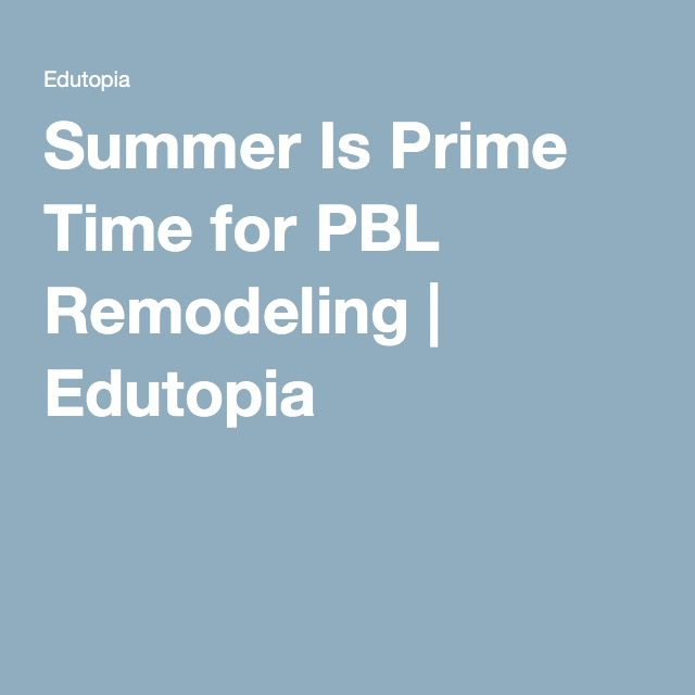 Summer Is Prime Time for PBL Remodeling | Edutopia