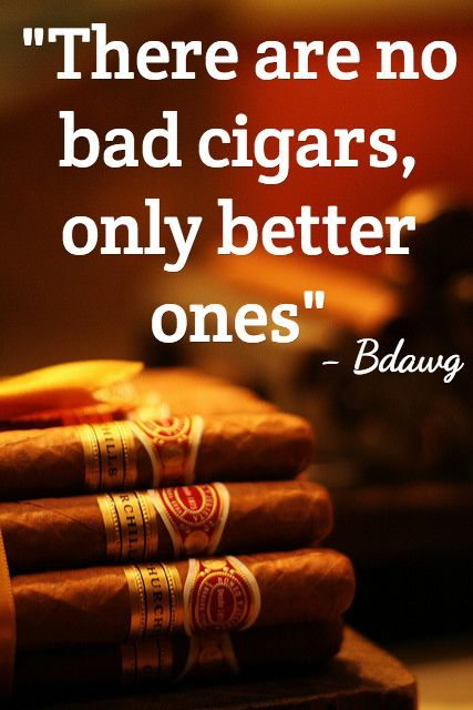 """""""There are no bad cigars, only better ones."""" - Bdwag"""
