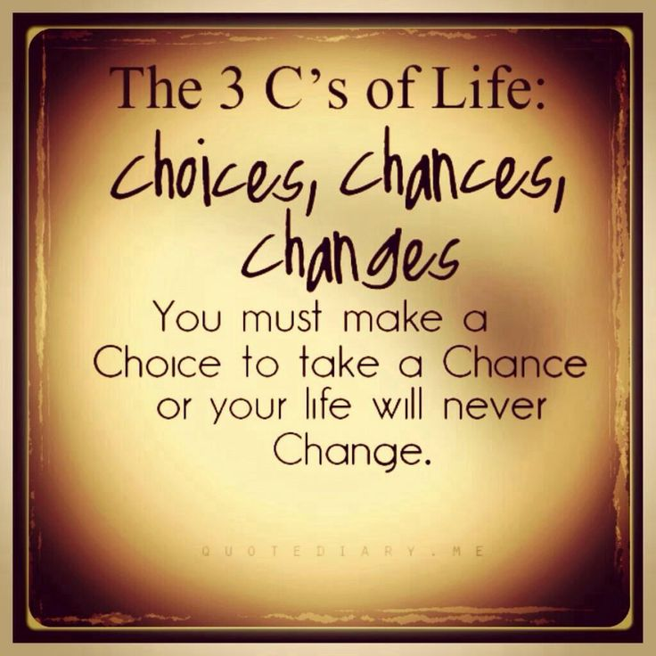 The three C's of life - choices, chance, change. Life quotes to live by.