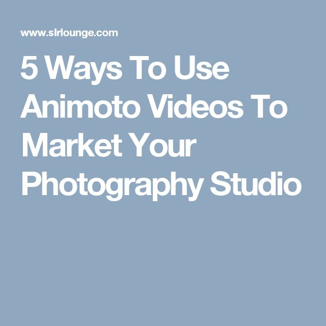 5 Ways To Use Animoto Videos To Market Your Photography Studio