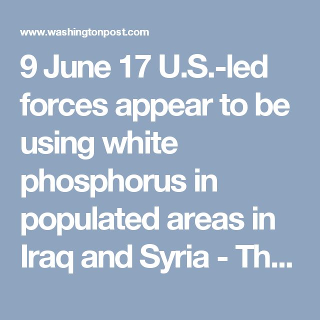 9 June 17  U.S.-led forces appear to be using white phosphorus in populated areas in Iraq and Syria - The Washington Post