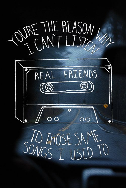 You're the reason why I can't listen to those same songs I used to. -Real Friends