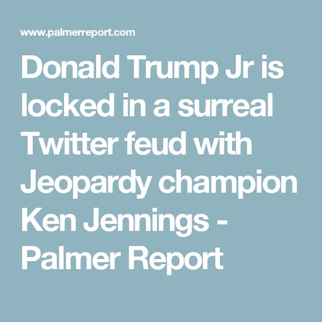 Donald Trump Jr is locked in a surreal Twitter feud with Jeopardy champion Ken Jennings - Palmer Report