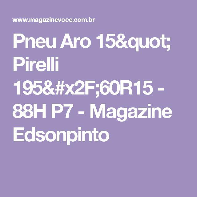 """Pneu Aro 15"""" Pirelli 195/60R15 - 88H P7 - Magazine Edsonpinto"""