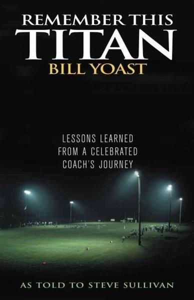 Remember This Titan: The Bill Yoast Story: Lessons Learned from a Celebrated Coach's Journey As Told to Steve Sul...