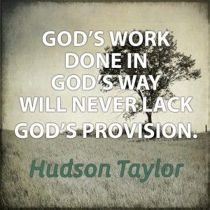 """""""God's work done in God's way will never lack God's provision."""" James Hudson Taylor  #Jesus #Missions #Ministry"""