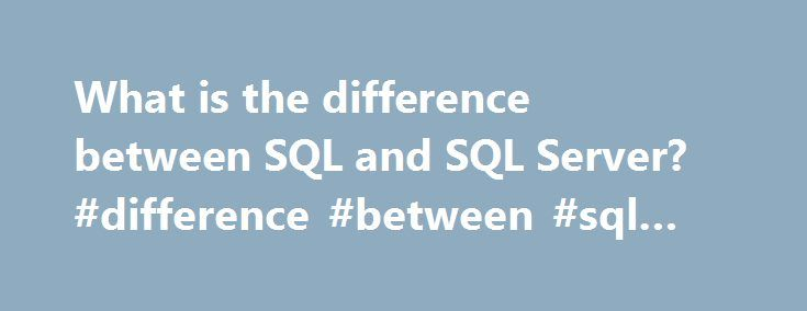 What is the difference between SQL and SQL Server? #difference #between #sql #and #sql #server http://south-carolina.nef2.com/what-is-the-difference-between-sql-and-sql-server-difference-between-sql-and-sql-server/  # What is the difference between SQL and SQL Server? Answered On. Oct 8th, 2005 Sql is a language but sql-server is a product of microsoft which support sql. Answered On. Oct 12th, 2005 SQLServer is an RDBMS just like oracle,DB2 from Microsoftwhereas Structured Query Language…