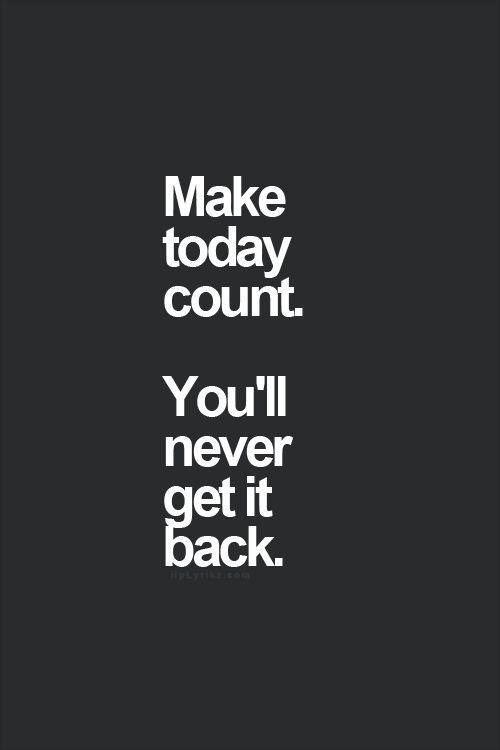 Make today count! You'll never get it back. #motivation #inspiration