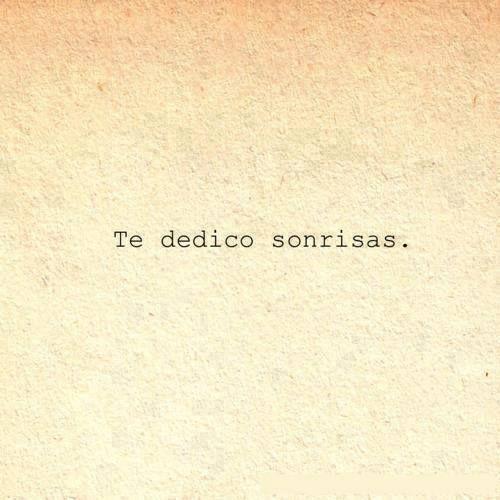te dedico sonrisas, palabras, todo mi amor