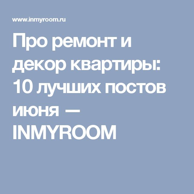 Про ремонт и декор квартиры: 10 лучших постов июня — INMYROOM
