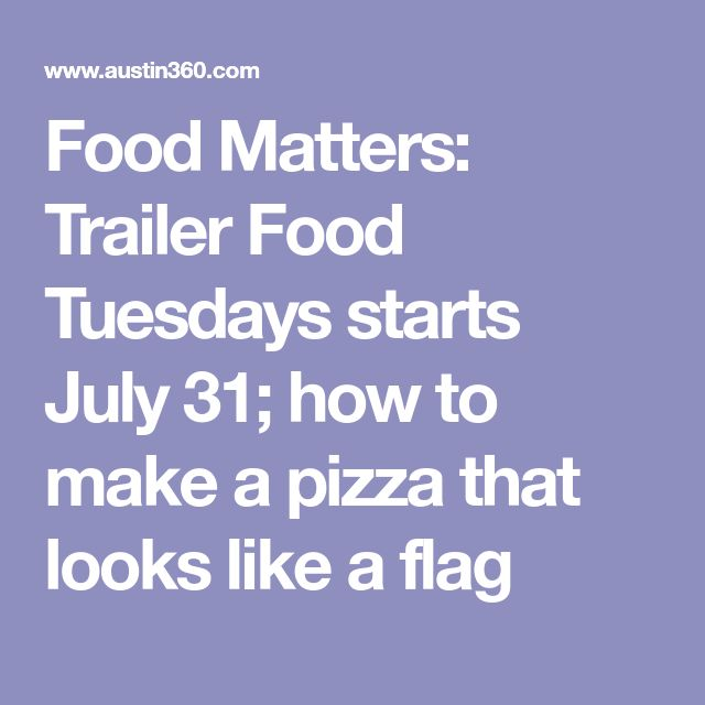 Food Matters: Trailer Food Tuesdays starts July 31; how to make a pizza that looks like a flag