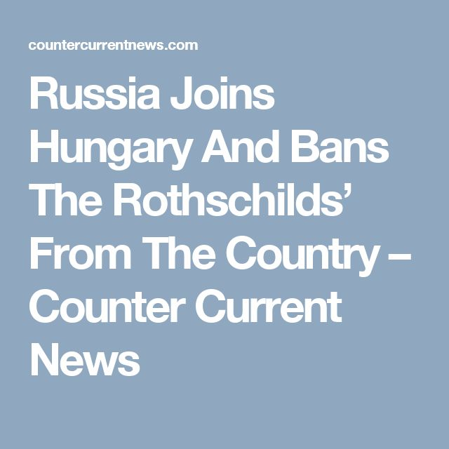 Russia Joins Hungary And Bans The Rothschilds' From The Country – Counter Current News