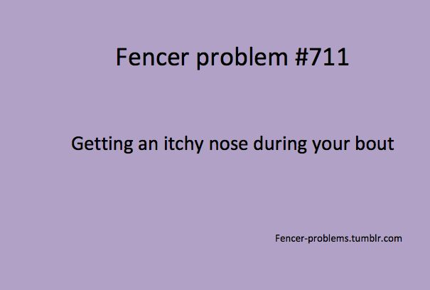 Fencer Problems: getting an itchy nose during your bout. // Oh my word I have this problem all the time.