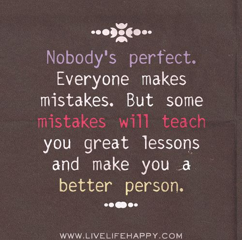 Nobody's perfect. Everyone makes mistakes. But some mistakes will teach you great lessons and make you a better person.