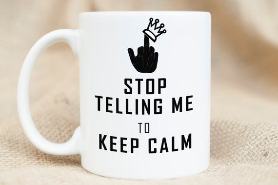 $12 keep calm mug Sarcastic humor mug https://www.etsy.com/listing/264689846/keep-calm-stop-telling-me-to-keep-calm