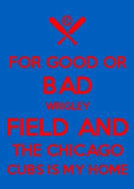 FOR GOOD OR BAD WRIGLEY FIELD AND THE CHICAGO CUBS IS MY HOME #WrigleyField100