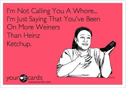 whores.Laugh, Quotes, Too Funny, Funny Stuff, Humor, Heinz Ketchup, Ecards, So Funny, E Cards