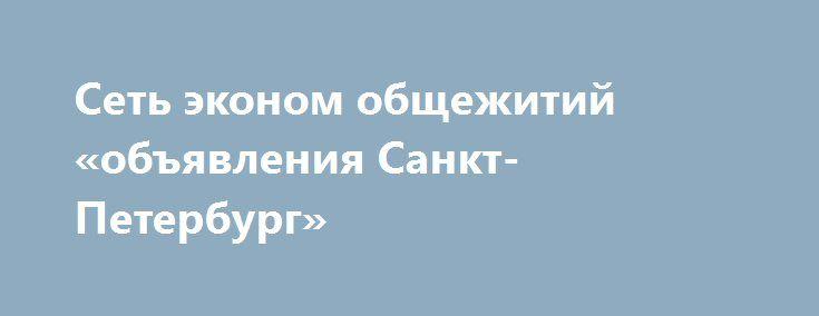 Сеть эконом общежитий «объявления Санкт-Петербург» http://www.pogruzimvse.ru/doska2/?adv_id=9072 Единый Центр Размещения - это не дорогие общежития эконом класса для туристов и рабочих. Комнаты в общежитиях рассчитаны от 4 до 12 человек. В каждом общежитии имеется кухня, оборудованная всей необходимой бытовой техникой - холодильник, стиральная машина, плиты, чайники, утюги. В общежитии осуществляется выдача постельного белья, которое раз в неделю бесплатно меняется.    В каждом общежитии…