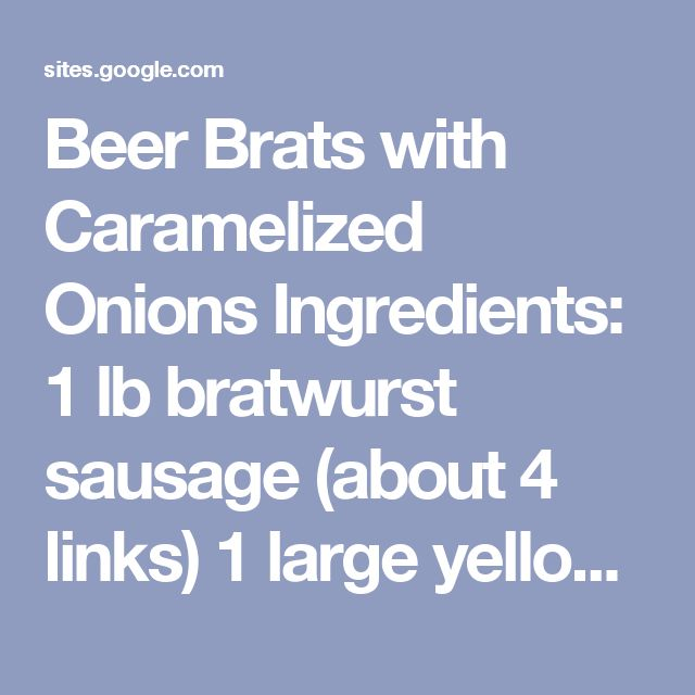 Beer Brats with Caramelized Onions Ingredients: 1 lb bratwurst sausage (about 4 links) 1 large yellow onion, thinly sliced 2 cloves garlic, thinly sliced 1 bottle beer (12 oz), preferably seasonal or flavored (i.e. pumpkin beer or holiday beer) 1 tbsp olive oil 1/2 tsp salt 1 tbsp brown sugar 2 tsp Worcestershire sauce Directions: Turn on the grill outside and let it heat up. Heat the olive oil over medium heat in a large saucepan. Once hot, add the onions and saute for about 10 mi...