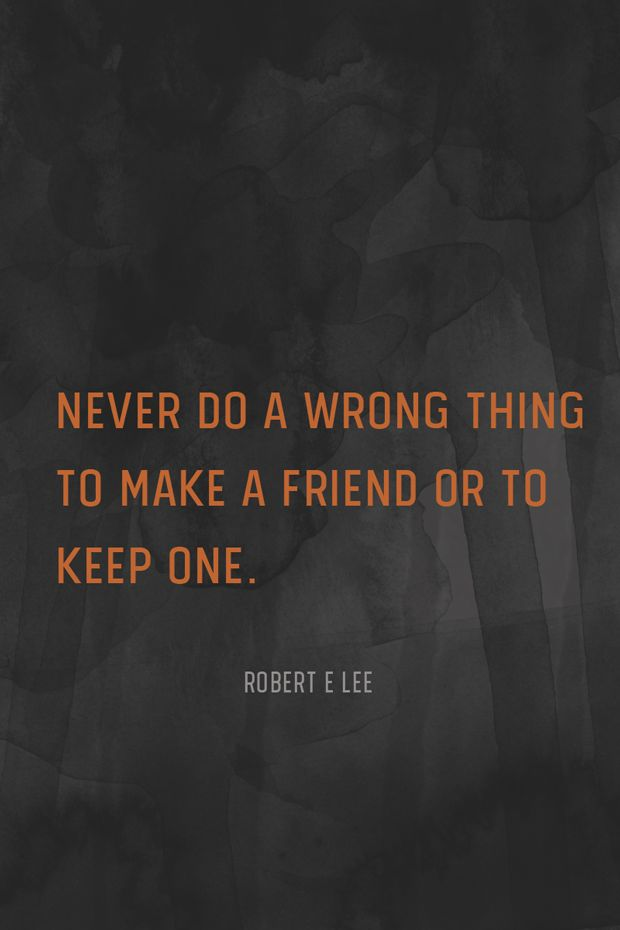"""Never do a wrong thing to make a friend or to keep one."" – Robert E Lee"