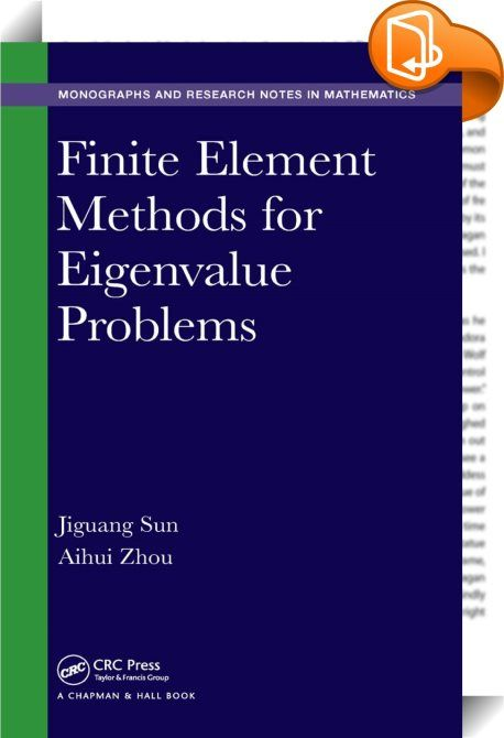 Finite Element Methods for Eigenvalue Problems    ::  <P>This book covers finite element methods for several typical eigenvalues that arise from science and engineering. Both theory and implementation are covered in depth at the graduate level. The background for typical eigenvalue problems is included along with functional analysis tools, finite element discretization methods, convergence analysis, techniques for matrix evaluation problems, and computer implementation. The book also p...