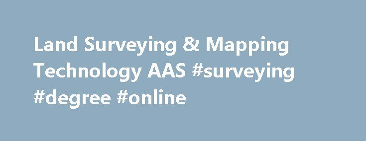 Land Surveying & Mapping Technology AAS #surveying #degree #online http://sweden.nef2.com/land-surveying-mapping-technology-aas-surveying-degree-online/  # Land Surveying & Mapping Technology AAS Overview Summary The land surveying mapping technology program prepares students to enter a high-tech profession that uses state-of-the-art equipment to determine the location and measurement of improvements and other physical features on the earth�s surface. Surveying is an integral component for…