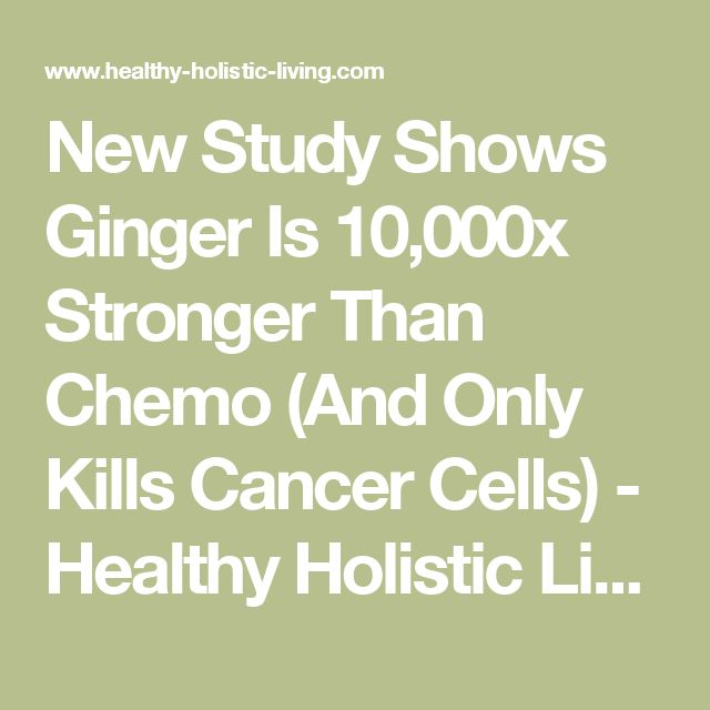 New Study Shows Ginger Is 10,000x Stronger Than Chemo (And Only Kills Cancer Cells) - Healthy Holistic Living