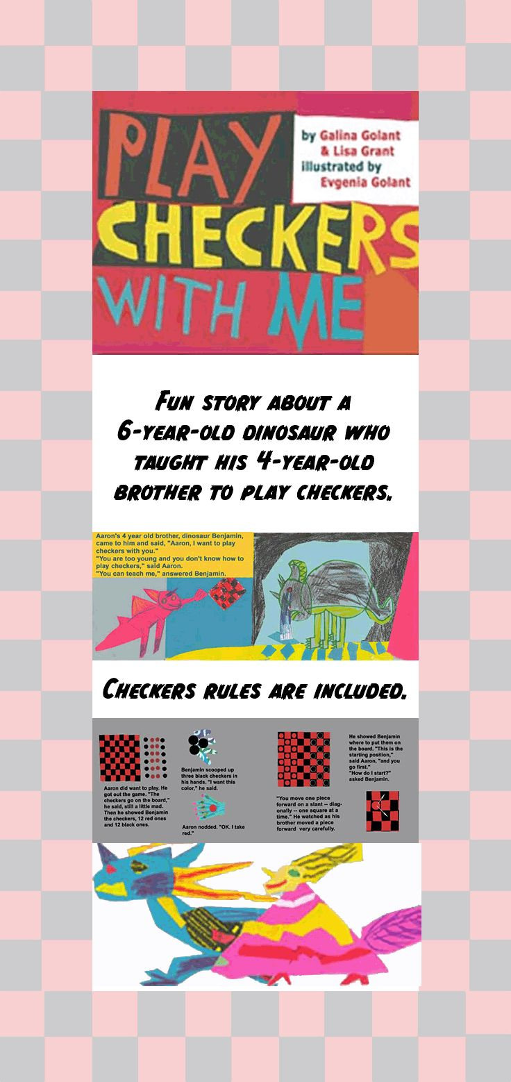 Children's picture book. 32 pages. Ages 3-7. The story is about a six-year-old dinosaur Aaron who likes to play checkers. One day his parents are too busy to play. He teaches his four-year-old brother, Benjamin, to play.  Checkers' rules are part of the story.