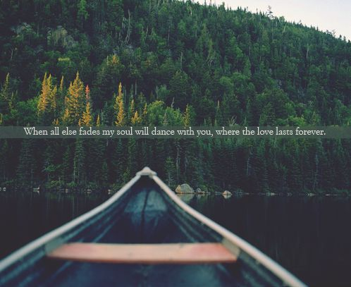 when all else fades, my soul will dance with you, where the love lasts forever.: Canoeing Trips, Mountain, Forever, Company Picnics, Faith, Faded, Fyi, Dance, Camps Reflection
