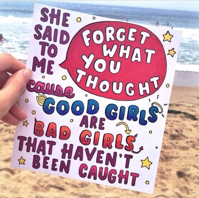 sO JUST TURN AROUND AND FORGET WHAT YOU SAW, CUZ GOOD GIRLS ARE BAD GIRLS THAT HAVENT BEEN CAUGHT.