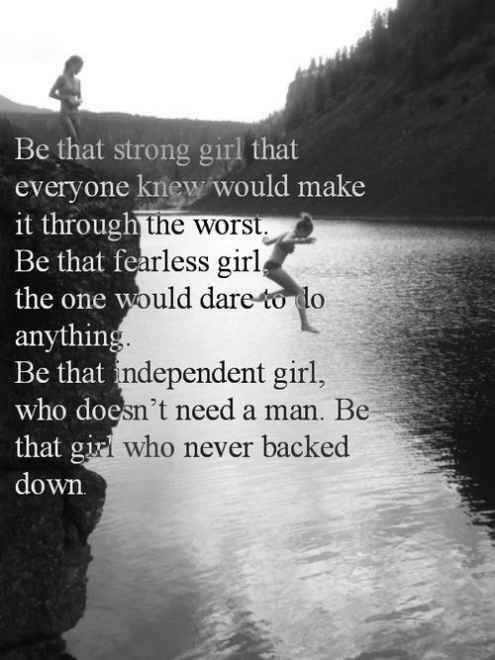 Be That Strong Girl That Everyone Knew Would Make It Through The Worst. Be that Fearless Girl. Be That Independent Girl Who Doesn't Need a Man...