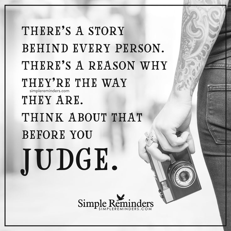 Think before you judge There's a story behind every person. There's a reason why they're the way they are. Think about that before you judge. — Unknown Author