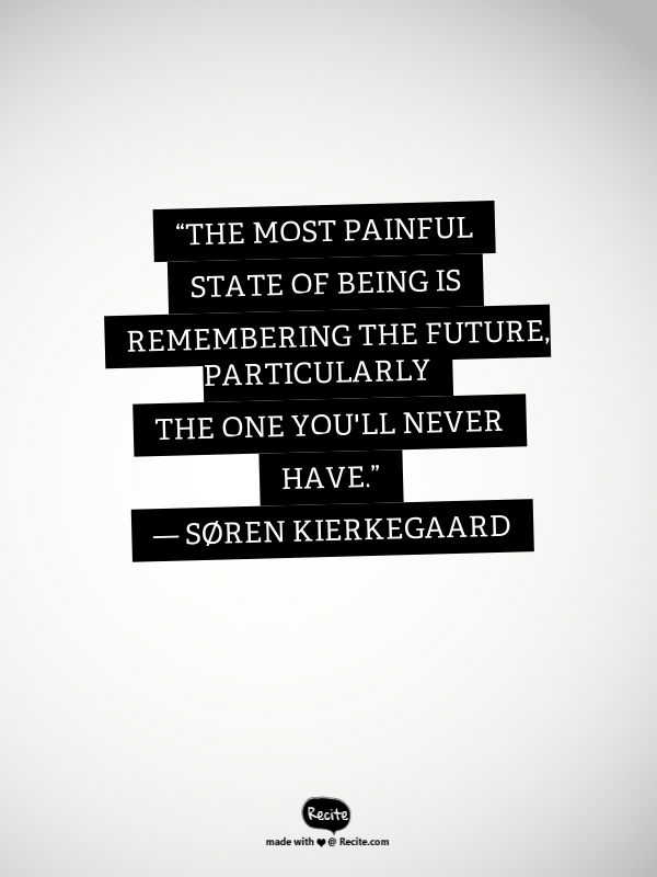 """The most painful state of being is remembering the future, particularly the one you'll never have."" ― Søren Kierkegaard - Quote From Recite.com #RECITE #QUOTE"