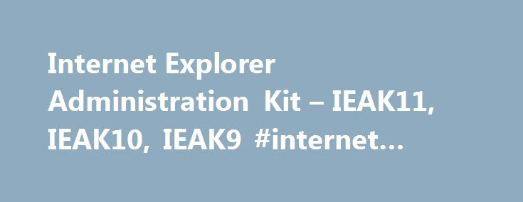 Internet Explorer Administration Kit – IEAK11, IEAK10, IEAK9 #internet #packages http://internet.remmont.com/internet-explorer-administration-kit-ieak11-ieak10-ieak9-internet-packages/  Internet Explorer Administration Kit (IEAK) Information and Downloads The Internet Explorer Administration Kit (IEAK) simplifies the creation, deployment, and management of customized Internet Explorer packages. The IEAK can be used to configure the out-of-box Internet Explorer experience or to manage user…