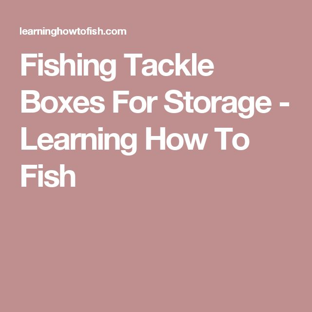 Fishing Tackle Boxes For Storage - Learning How To Fish