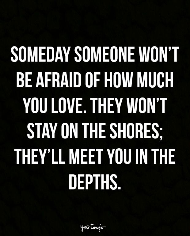 """Someday someone won't be afraid of how much you love. They won't stay on the shores; they'll meet you in the depths."" — Unknown"