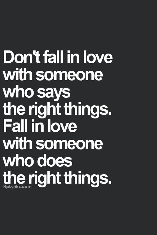 Dont Fall In Love With Someone Who Says The Right Things Fall In Love With Someone Who Does The Right Things I Hope Actions Speak Louder Than Words