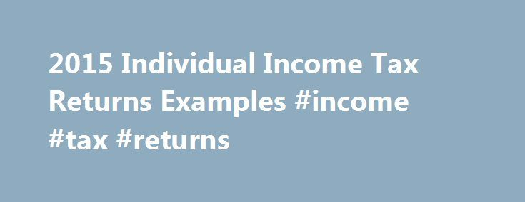 2015 Individual Income Tax Returns Examples #income #tax #returns http://income.remmont.com/2015-individual-income-tax-returns-examples-income-tax-returns/  #income tax returns # 2015 Individual Income Tax Returns Examples Important to Note: The following examples of completed federal and state income tax returns and estimated tax calculations are provided for your general information and are presented for illustrative purposes only. The returns and estimated tax calculations are based on…