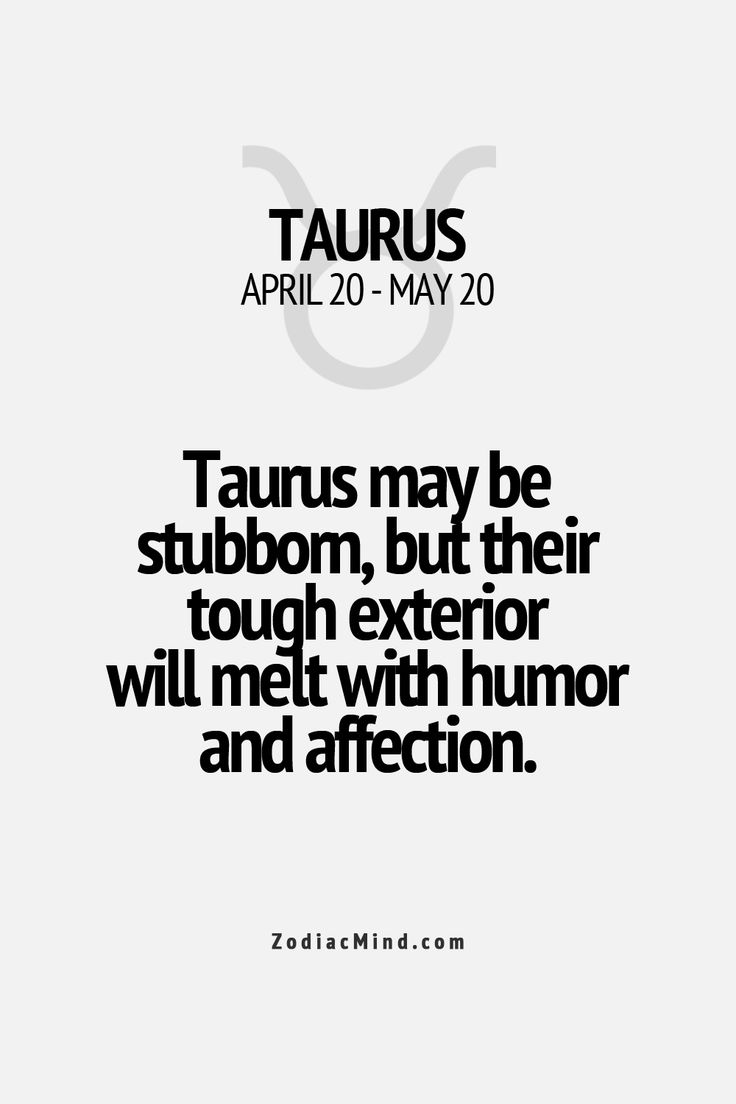 Taurus may be stubborn, but their tough exterior will melt with humor and affection. Zodiac sign Taurus.