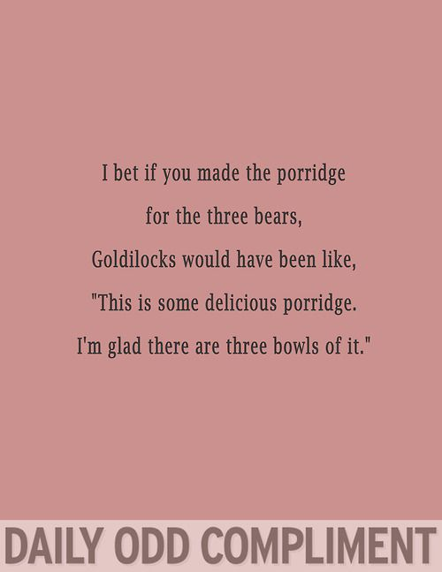 "I bet if you made the porridge for the three bears, Goldilocks would have been like, ""This is some delicious porridge. I'm glad there are three bowls of it."""