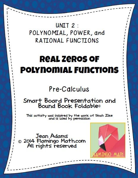 This lesson is designed for PRECALCULUS students in the unit on POLYNOMIAL, POWER, and RATIONAL FUNCTIONS. The file includes an 8-page Bound-Book Dinah Zike Foldable*, used with permission, a Smart Notebook 11 Lesson Presentation, directions for making the Foldable*, and a completed answer key. Students will divide polynomials using long division, synthetic division,apply the Remainder Theorem, Factor Theorem, and Rational Zeros Theorem; and find upper and lower bounds for zeros of…