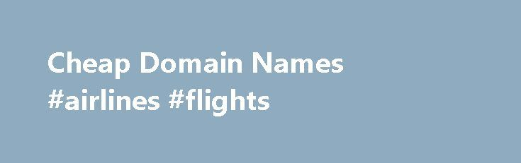 Cheap Domain Names #airlines #flights http://cheap.nef2.com/cheap-domain-names-airlines-flights/  #cheap domain names # Domains Domain Name Registration Register your domain names with 1 1 today! New Top Level Domain Extension List New domains like .web. shop. online and many more Domain Name Transfer Easily transfer your domain name to 1 1 Buy a Domain Name – Price List Top domains at competitive prices! Domain Name Checker Register your domain name today Private Domain Registration Domain…