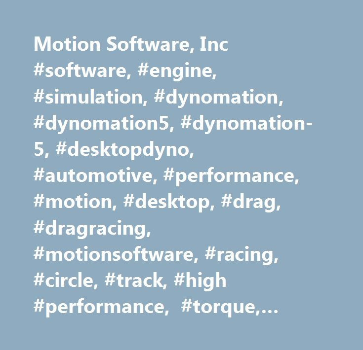 Motion Software, Inc #software, #engine, #simulation, #dynomation, #dynomation5, #dynomation-5, #desktopdyno, #automotive, #performance, #motion, #desktop, #drag, #dragracing, #motionsoftware, #racing, #circle, #track, #high #performance, #torque, #engines, #horsepower, #auto, #briggs, #raptor, #motor, #vehicle, #dynamics, #circletrack, #autosports, #motorsports, #enthusiast, #drag, #dragracing, #acquisition, #data #acquisition, #simulate, #ford, #chevy, #chrysler, #dodge, #oldsmobile…